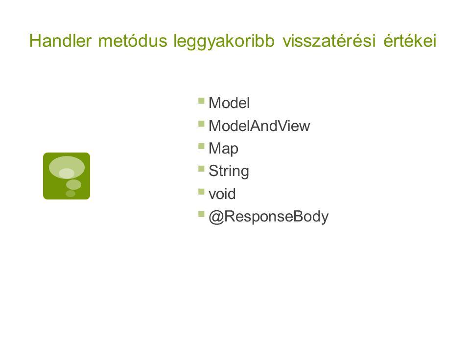 Handler metódus leggyakoribb visszatérési értékei  Model  ModelAndView  Map  String  void  @ResponseBody