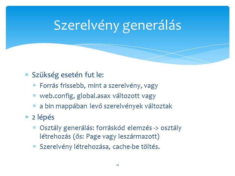  Szükség esetén fut le:  Forrás frissebb, mint a szerelvény, vagy  web.config, global.asax változott vagy  a bin mappában levő szerelvények változtak  2 lépés  Osztály generálás: forráskód elemzés -> osztály létrehozás (ős: Page vagy leszármazott)  Szerelvény létrehozása, cache-be töltés.
