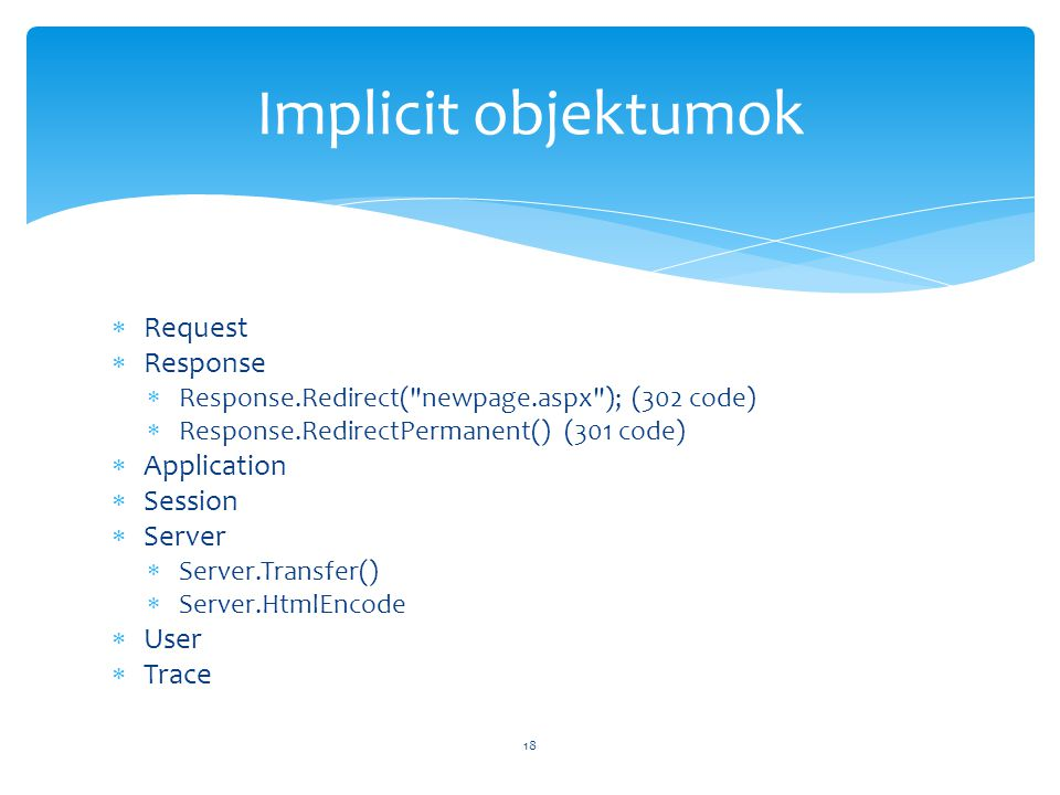  Request  Response  Response.Redirect( newpage.aspx ); (302 code)  Response.RedirectPermanent() (301 code)  Application  Session  Server  Server.Transfer()  Server.HtmlEncode  User  Trace 18 Implicit objektumok