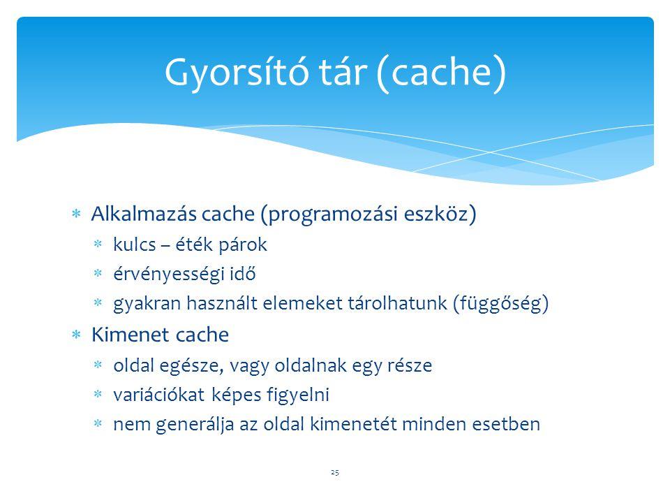  Alkalmazás cache (programozási eszköz)  kulcs – éték párok  érvényességi idő  gyakran használt elemeket tárolhatunk (függőség)  Kimenet cache  oldal egésze, vagy oldalnak egy része  variációkat képes figyelni  nem generálja az oldal kimenetét minden esetben 25 Gyorsító tár (cache)