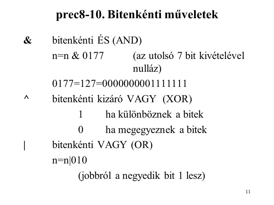11 prec8-10. Bitenkénti műveletek &bitenkénti ÉS (AND) n=n & 0177(az utolsó 7 bit kivételével nulláz) 0177=127=0000000001111111 ^bitenkénti kizáró VAG