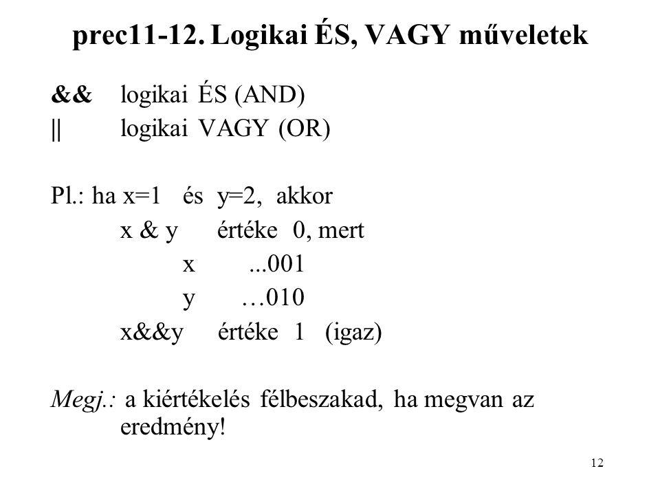 12 prec11-12. Logikai ÉS, VAGY műveletek &&logikai ÉS (AND) ||logikai VAGY (OR) Pl.: ha x=1és y=2, akkor x & y értéke 0, mert x...001 y …010 x&&y érté
