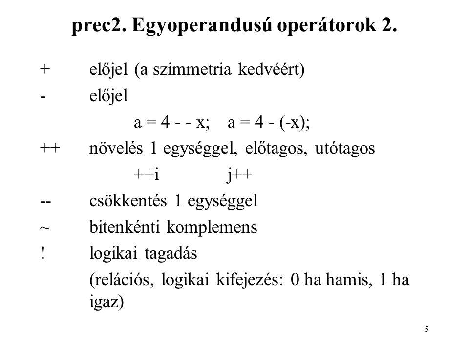 16 Egyoperandusú operátorok mellékhatásai Pl.i=0; a=b[i++];/* a=b[0] és i=1 */ vagyi=0; a=b[++i];/* a=b[1] és i=1 */ Makróknál: #define min(a,b) (a<b .