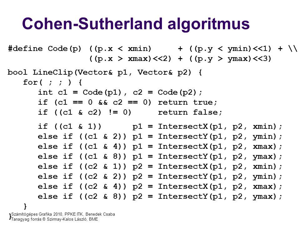 Számítógépes Grafika 2010, PPKE ITK, Benedek Csaba Tanagyag forrás ® Szirmay-Kalos László, BME #define Code(p) ((p.x < xmin) + ((p.y < ymin)<<1) + \\ ((p.x > xmax) ymax)<<3) bool LineClip(Vector& p1, Vector& p2) { for( ; ; ) { int c1 = Code(p1), c2 = Code(p2); if (c1 == 0 && c2 == 0) return true; if ((c1 & c2) != 0) return false; if ((c1 & 1)) p1 = IntersectX(p1, p2, xmin); else if ((c1 & 2)) p1 = IntersectY(p1, p2, ymin); else if ((c1 & 4)) p1 = IntersectX(p1, p2, xmax); else if ((c1 & 8)) p1 = IntersectY(p1, p2, ymax); else if ((c2 & 1)) p2 = IntersectX(p1, p2, xmin); else if ((c2 & 2)) p2 = IntersectY(p1, p2, ymin); else if ((c2 & 4)) p2 = IntersectX(p1, p2, xmax); else if ((c2 & 8)) p2 = IntersectY(p1, p2, ymax); } Cohen-Sutherland algoritmus