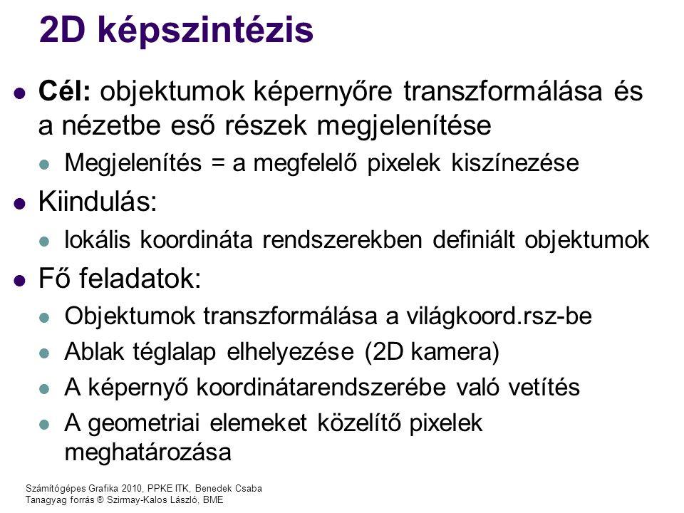 Számítógépes Grafika 2010, PPKE ITK, Benedek Csaba Tanagyag forrás ® Szirmay-Kalos László, BME 2D képszintézis Cél: objektumok képernyőre transzformálása és a nézetbe eső részek megjelenítése Megjelenítés = a megfelelő pixelek kiszínezése Kiindulás: lokális koordináta rendszerekben definiált objektumok Fő feladatok: Objektumok transzformálása a világkoord.rsz-be Ablak téglalap elhelyezése (2D kamera) A képernyő koordinátarendszerébe való vetítés A geometriai elemeket közelítő pixelek meghatározása