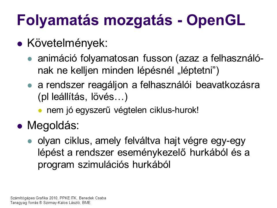 """Számítógépes Grafika 2010, PPKE ITK, Benedek Csaba Tanagyag forrás ® Szirmay-Kalos László, BME Folyamatás mozgatás - OpenGL Követelmények: animáció folyamatosan fusson (azaz a felhasználó- nak ne kelljen minden lépésnél """"léptetni ) a rendszer reagáljon a felhasználói beavatkozásra (pl leállítás, lövés…) nem jó egyszerű végtelen ciklus-hurok."""