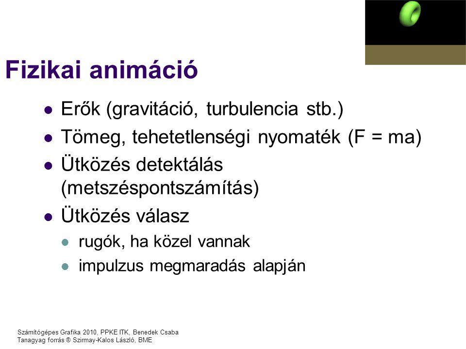 Számítógépes Grafika 2010, PPKE ITK, Benedek Csaba Tanagyag forrás ® Szirmay-Kalos László, BME Fizikai animáció Erők (gravitáció, turbulencia stb.) Tömeg, tehetetlenségi nyomaték (F = ma) Ütközés detektálás (metszéspontszámítás) Ütközés válasz rugók, ha közel vannak impulzus megmaradás alapján