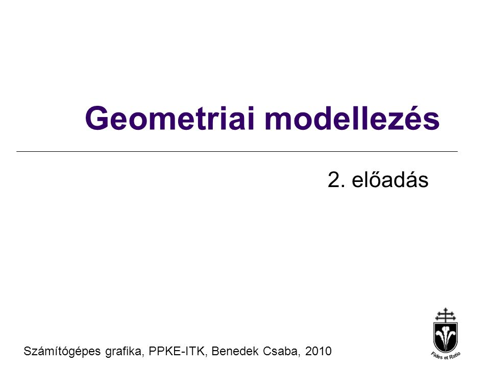 Számítógépes Grafika 2010, PPKE ITK, Benedek Csaba Tanagyag forrás ® Szirmay-Kalos László, BME Felületek Felület 3D pontok halmaza: koordinátáik kielégítenek egy egyenletet implicit: f(x, y, z) = 0 gömb:(x - x 0 ) 2 + (y - y 0 ) 2 + (z - z 0 ) 2 - r 2 = 0 paraméteres: x = x(u,v), y = y(u,v), z = z(u,v), u,v  [0,1] gömb:x = x 0 + r cos 2  u sin  v y = y 0 + r sin 2  u sin  v z = z 0 + r cos  v u,v  [0,1] Klasszikus felületek definíció = paraméterek megadása