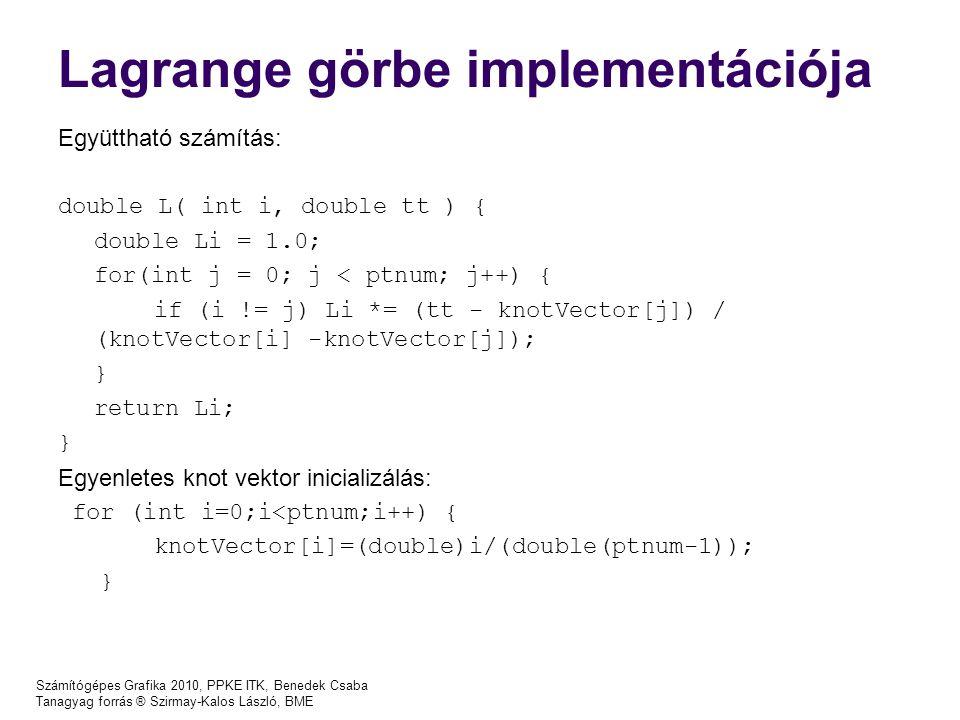Számítógépes Grafika 2010, PPKE ITK, Benedek Csaba Tanagyag forrás ® Szirmay-Kalos László, BME Lagrange görbe implementációja Együttható számítás: double L( int i, double tt ) { double Li = 1.0; for(int j = 0; j < ptnum; j++) { if (i != j) Li *= (tt - knotVector[j]) / (knotVector[i] -knotVector[j]); } return Li; } Egyenletes knot vektor inicializálás: for (int i=0;i<ptnum;i++) { knotVector[i]=(double)i/(double(ptnum-1)); }