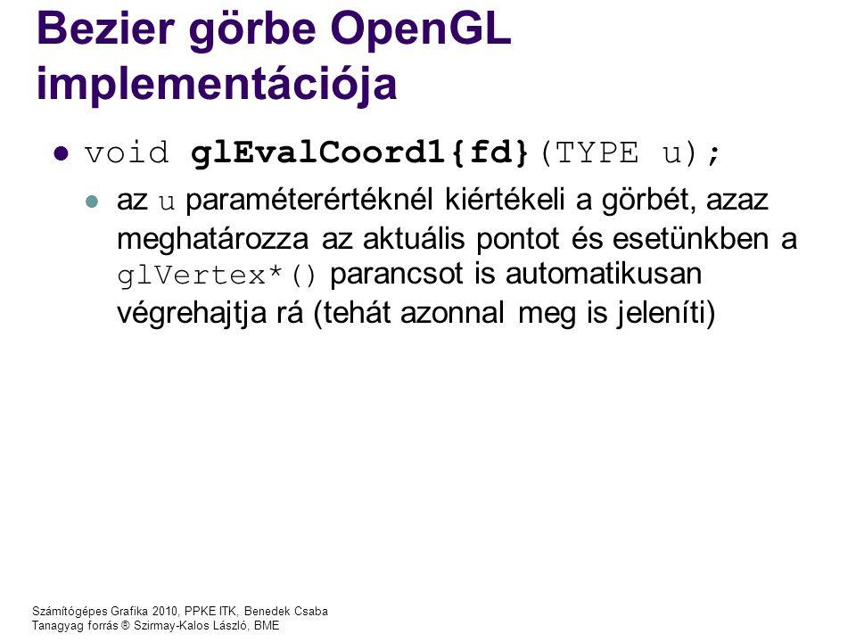 Számítógépes Grafika 2010, PPKE ITK, Benedek Csaba Tanagyag forrás ® Szirmay-Kalos László, BME Bezier görbe OpenGL implementációja void glEvalCoord1{fd}(TYPE u); az u paraméterértéknél kiértékeli a görbét, azaz meghatározza az aktuális pontot és esetünkben a glVertex*() parancsot is automatikusan végrehajtja rá (tehát azonnal meg is jeleníti)