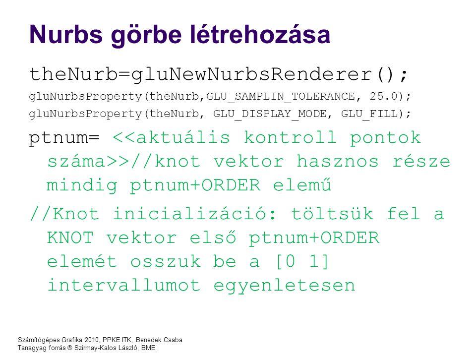 Számítógépes Grafika 2010, PPKE ITK, Benedek Csaba Tanagyag forrás ® Szirmay-Kalos László, BME Nurbs görbe létrehozása theNurb=gluNewNurbsRenderer();