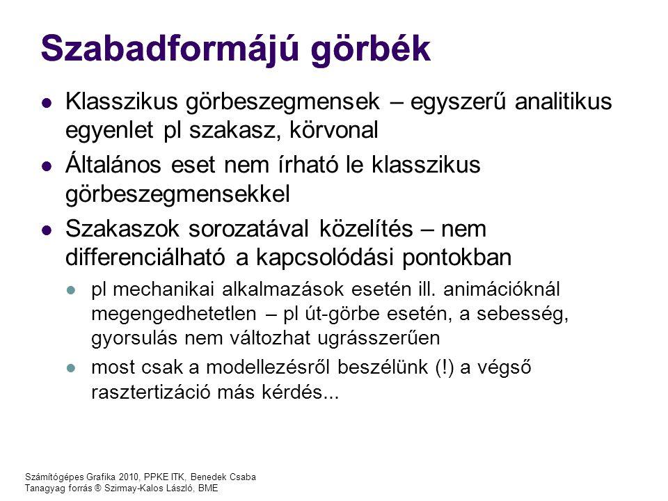 Számítógépes Grafika 2010, PPKE ITK, Benedek Csaba Tanagyag forrás ® Szirmay-Kalos László, BME Harmadfokú spline Pl: Két egymást követő szegmens p 1 (t), p 2 (t) paramétereinek számítása, Adott: r 1, r 2, r 3 vezérlőpontok Ismeretlen: p 1 (0),p 1 (1),p 1 (0),p' 1 (1), p 2 (0),p 2 (1),p 2 (0),p' 2 (1) paraméterek 6 egyenlet, 8 ismeretlen p 1 (0)=r 1, p 1 (1)=r 2 p 2 (0)=r 2 p 2 (1)=r 3 p' 1 (1)=p' 2 (0) p 1 '' (1) = p 2 ''(0): p 1 ''(t) =6a 13 t + 2a 12 = f (p 1 (0),p 1 (1),p 1 (0),p' 1 (1)), p 2 ''(t) =6a 23 t + 2a 22 = f (p 2 (0),p 2 (1),p 2 (0),p' 2 (1)), p' 1 (0) és p' 2 (1) rögzítésével teljesen határozott lesz