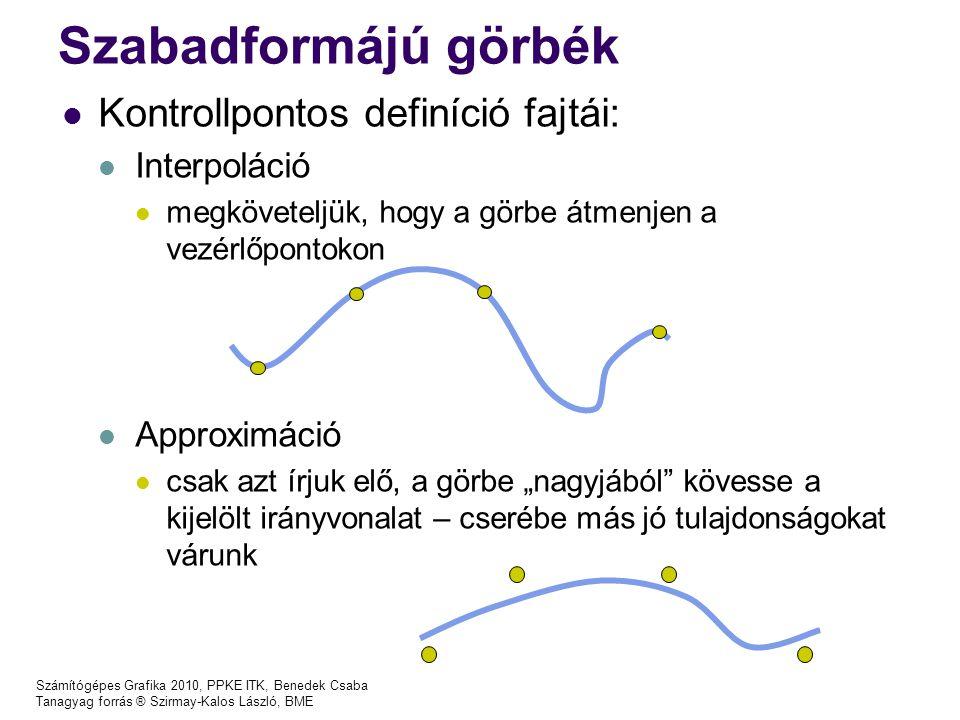 Számítógépes Grafika 2010, PPKE ITK, Benedek Csaba Tanagyag forrás ® Szirmay-Kalos László, BME BezierCurve implementáció MyPoint ctrlpoints[MAXPTNUM]; int ptnum; … float B(int i, float t) { GLfloat Bi = 1.0; for(int j = 1; j <= i; j++) Bi *= t * (ptnum-j)/j; for( ; j < ptnum; j++) Bi *= (1-t); return Bi; } MyPoint CalcBezierPoint (float t) { //Pszeudo Point MyPoint actPT(0,0); for(int i = 0; i < ptnum; i++) { actPT+=ctrlpoints [i]*L(i,t); } return actPT; }