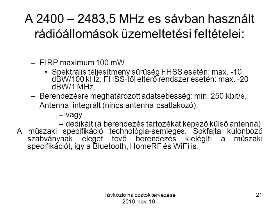Távközlő hálózatok tervezése 2010. nov. 10. 21 A 2400 – 2483,5 MHz es sávban használt rádióállomások üzemeltetési feltételei: –EIRP maximum 100 mW Spe