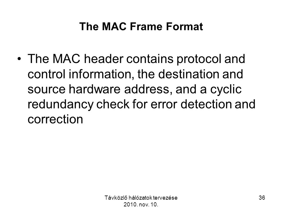 Távközlő hálózatok tervezése 2010. nov. 10. 36 The MAC Frame Format The MAC header contains protocol and control information, the destination and sour