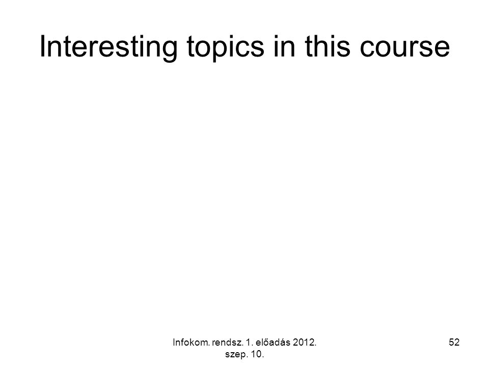 Interesting topics in this course Infokom. rendsz. 1. előadás 2012. szep. 10. 52