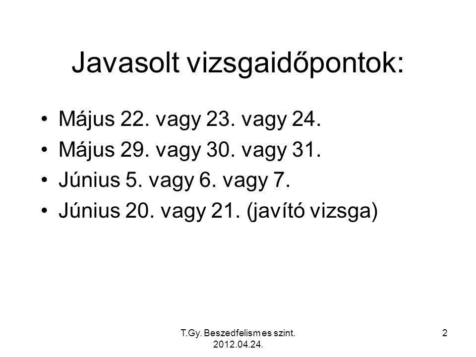 T.Gy. Beszedfelism es szint. 2012.04.24. 2 Javasolt vizsgaidőpontok: Május 22.