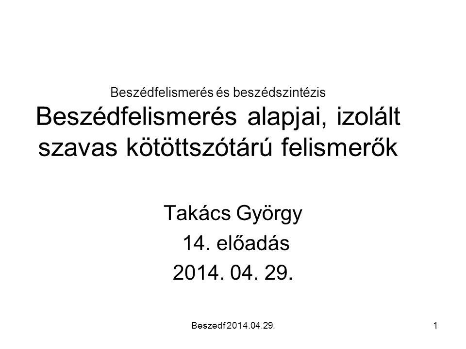 Beszedf 2014.04.29.1 Beszédfelismerés és beszédszintézis Beszédfelismerés alapjai, izolált szavas kötöttszótárú felismerők Takács György 14.