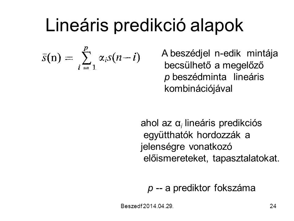 Beszedf 2014.04.29.24 Lineáris predikció alapok A beszédjel n-edik mintája becsülhető a megelőző p beszédminta lineáris kombinációjával ahol az α i lineáris predikciós együtthatók hordozzák a jelenségre vonatkozó előismereteket, tapasztalatokat.