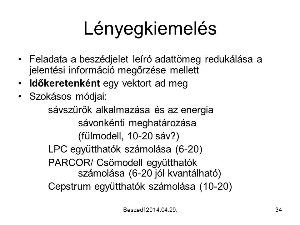 Beszedf 2014.04.29.34 Lényegkiemelés Feladata a beszédjelet leíró adattömeg redukálása a jelentési információ megőrzése mellett Időkeretenként egy vektort ad meg Szokásos módjai: sávszűrők alkalmazása és az energia sávonkénti meghatározása (fülmodell, 10-20 sáv?) LPC együtthatók számolása (6-20) PARCOR/ Csőmodell együtthatók számolása (6-20 jól kvantálható) Cepstrum együtthatók számolása (10-20)