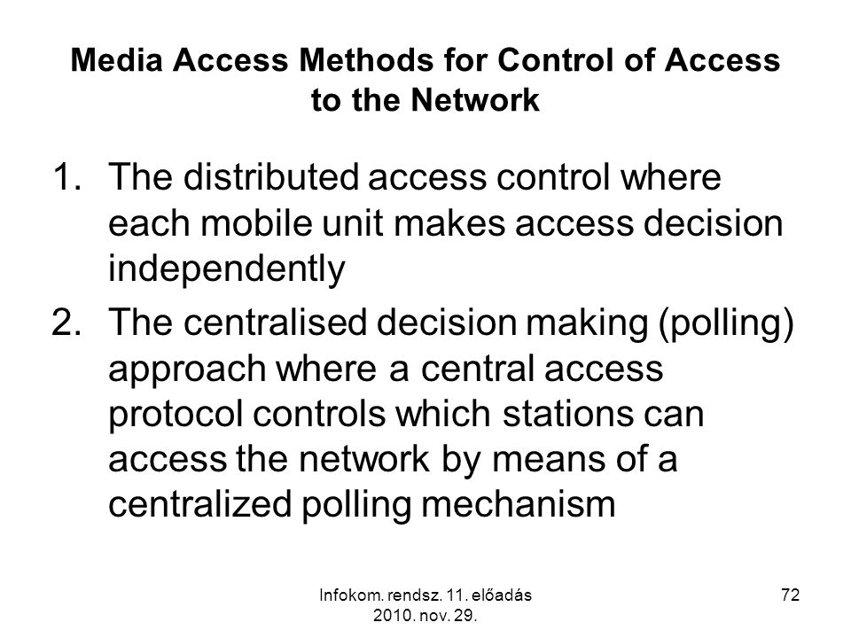 Infokom. rendsz. 11. előadás 2010. nov. 29. 72 Media Access Methods for Control of Access to the Network 1.The distributed access control where each m