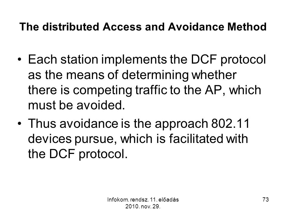 Infokom. rendsz. 11. előadás 2010. nov. 29. 73 The distributed Access and Avoidance Method Each station implements the DCF protocol as the means of de