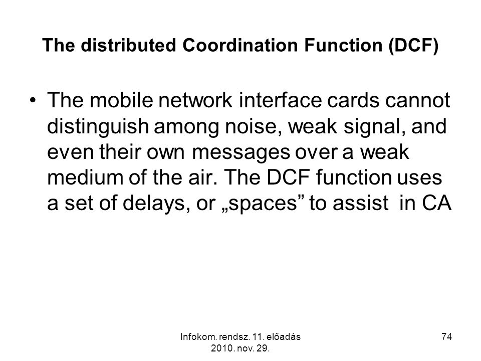 Infokom. rendsz. 11. előadás 2010. nov. 29. 74 The distributed Coordination Function (DCF) The mobile network interface cards cannot distinguish among