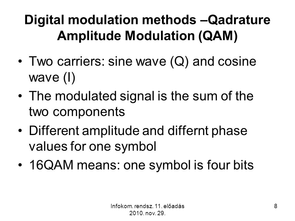 Infokom. rendsz. 11. előadás 2010. nov. 29. 8 Digital modulation methods –Qadrature Amplitude Modulation (QAM) Two carriers: sine wave (Q) and cosine