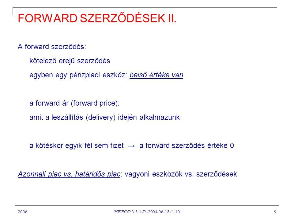 2006 HEFOP 3.3.1-P.-2004-06-18/1.10 10 FORWARD KAMATLÁBAK Példa: Egy kincstárjegy értéke 3 hónap múlva: P A 6 hónapos kamat 5%, így: Ez az az ár, amiben a bankkal megállapodok: ennyit fogok fizetni 3 hónap múlva Forward kamatláb (forward interest rate): a forward szerződés értékelésének alapvető eszköze Emlékeztető: a forward kamatláb kiszámításának az alapja: a lejárati struktúra (term structure) ill.