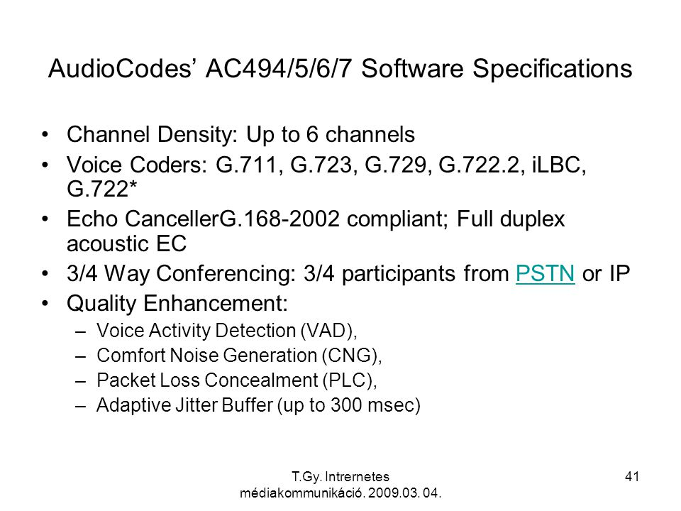 T.Gy. Intrernetes médiakommunikáció. 2009.03. 04. 41 AudioCodes' AC494/5/6/7 Software Specifications Channel Density: Up to 6 channels Voice Coders: G