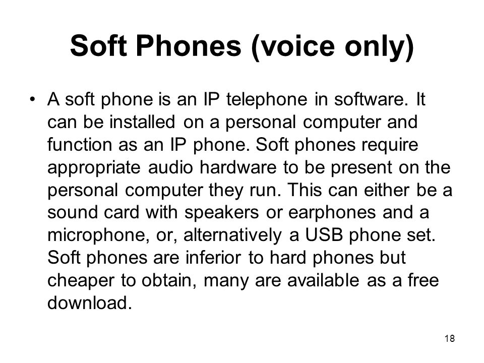 18 Soft Phones (voice only) A soft phone is an IP telephone in software.