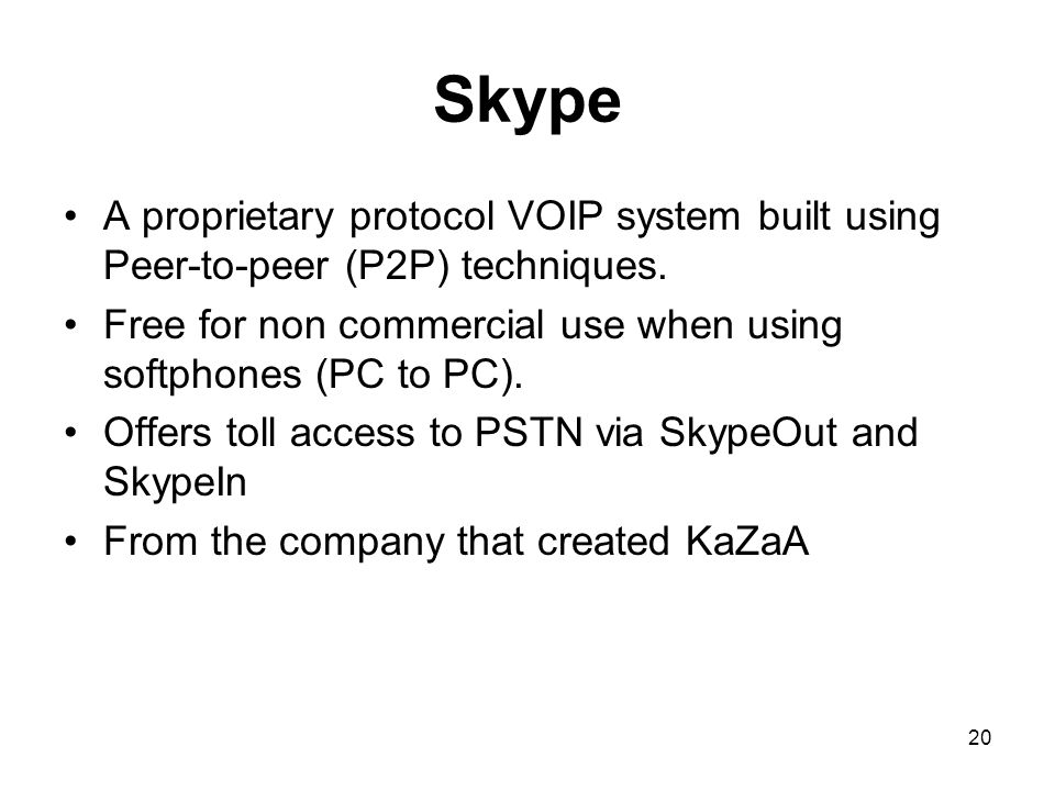 20 Skype A proprietary protocol VOIP system built using Peer-to-peer (P2P) techniques. Free for non commercial use when using softphones (PC to PC). O