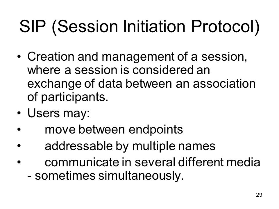 29 SIP (Session Initiation Protocol) Creation and management of a session, where a session is considered an exchange of data between an association of participants.