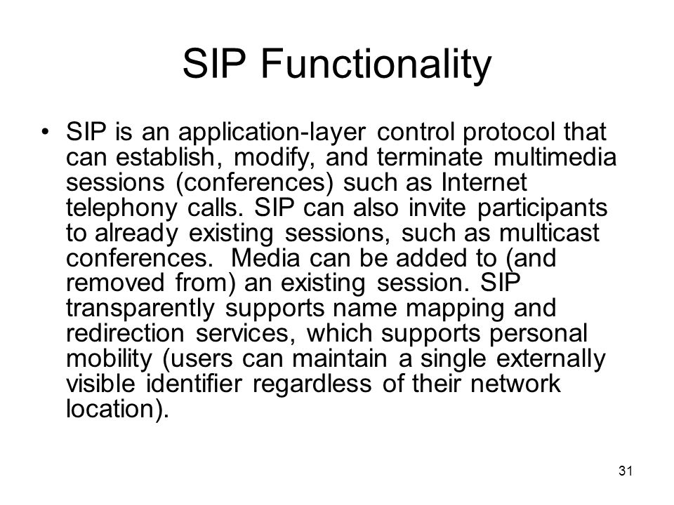 31 SIP Functionality SIP is an application-layer control protocol that can establish, modify, and terminate multimedia sessions (conferences) such as Internet telephony calls.
