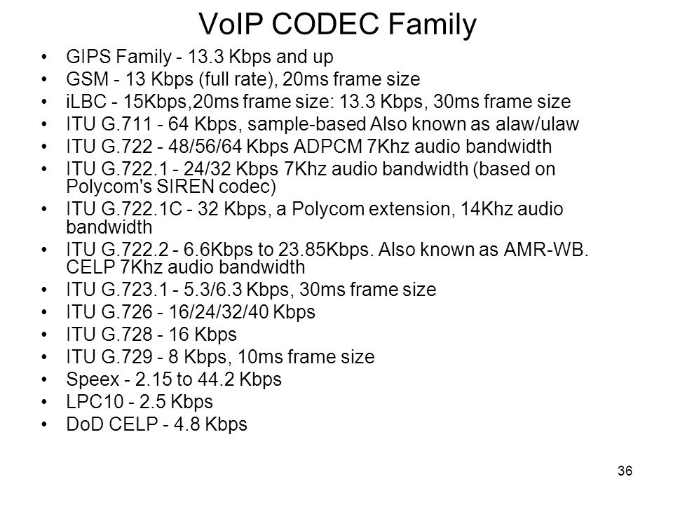 36 VoIP CODEC Family GIPS Family - 13.3 Kbps and up GSM - 13 Kbps (full rate), 20ms frame size iLBC - 15Kbps,20ms frame size: 13.3 Kbps, 30ms frame size ITU G.711 - 64 Kbps, sample-based Also known as alaw/ulaw ITU G.722 - 48/56/64 Kbps ADPCM 7Khz audio bandwidth ITU G.722.1 - 24/32 Kbps 7Khz audio bandwidth (based on Polycom s SIREN codec) ITU G.722.1C - 32 Kbps, a Polycom extension, 14Khz audio bandwidth ITU G.722.2 - 6.6Kbps to 23.85Kbps.