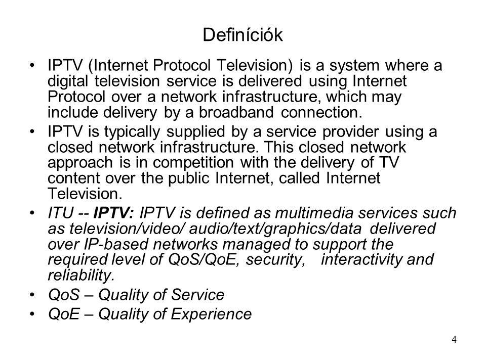 4 Definíciók IPTV (Internet Protocol Television) is a system where a digital television service is delivered using Internet Protocol over a network infrastructure, which may include delivery by a broadband connection.