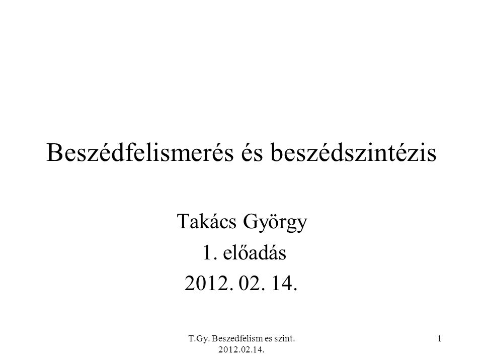 T.Gy. Beszedfelism es szint. 2012.02.14. 1 Beszédfelismerés és beszédszintézis Takács György 1.