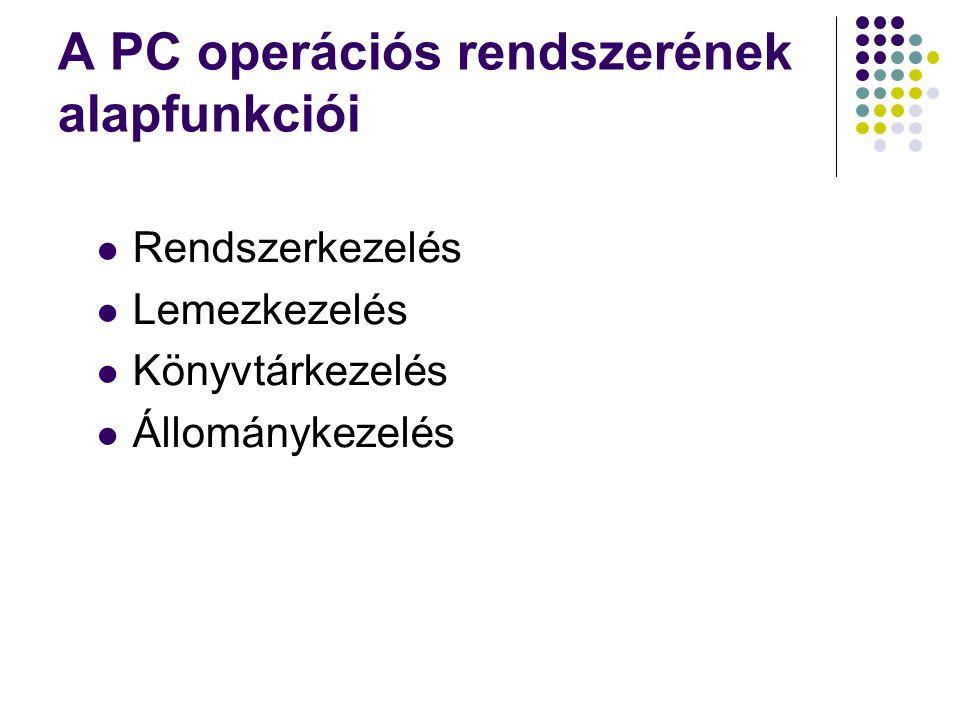 A PC operációs rendszerének alapfunkciói Rendszerkezelés Lemezkezelés Könyvtárkezelés Állománykezelés