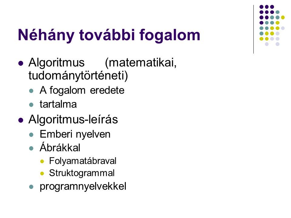 Néhány további fogalom Algoritmus(matematikai, tudománytörténeti) A fogalom eredete tartalma Algoritmus-leírás Emberi nyelven Ábrákkal Folyamatábraval