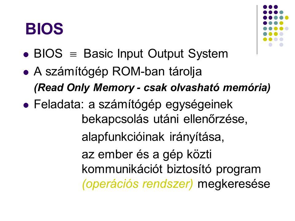 BIOS  Basic Input Output System A számítógép ROM-ban tárolja (Read Only Memory - csak olvasható memória) Feladata: a számítógép egységeinek bekapcsol