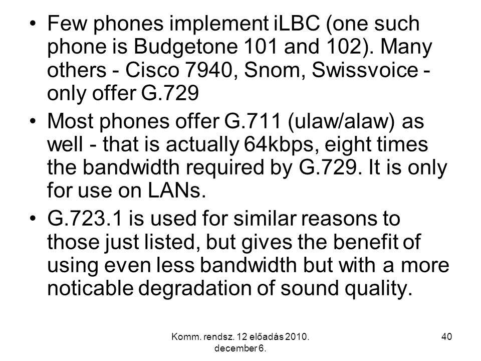 Komm. rendsz. 12 előadás 2010. december 6. 39 Many devices offer only 1 or 2 low bit rate codecs, usually G.729 and one other or just G.729. If you ha