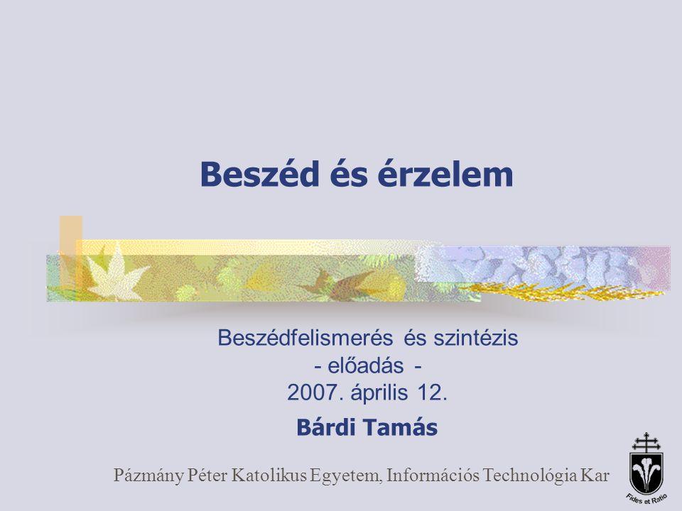 Beszéd és érzelem Pázmány Péter Katolikus Egyetem, Információs Technológia Kar Beszédfelismerés és szintézis - előadás - 2007.