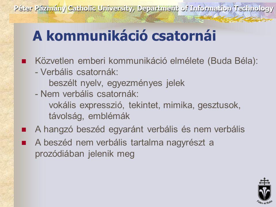 Péter Pázmány Catholic University, Department of Information Technology A kommunikáció csatornái Közvetlen emberi kommunikáció elmélete (Buda Béla): - Verbális csatornák: beszélt nyelv, egyezményes jelek - Nem verbális csatornák: vokális expresszió, tekintet, mimika, gesztusok, távolság, emblémák A hangzó beszéd egyaránt verbális és nem verbális A beszéd nem verbális tartalma nagyrészt a prozódiában jelenik meg
