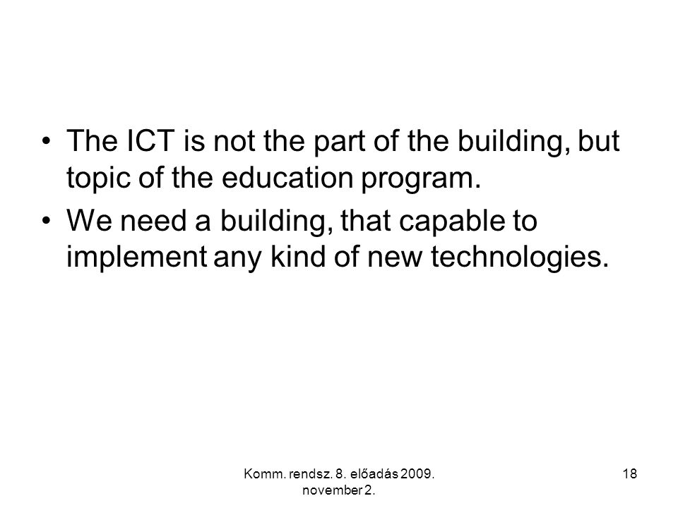 Komm. rendsz. 8. előadás 2009. november 2. 18 The ICT is not the part of the building, but topic of the education program. We need a building, that ca