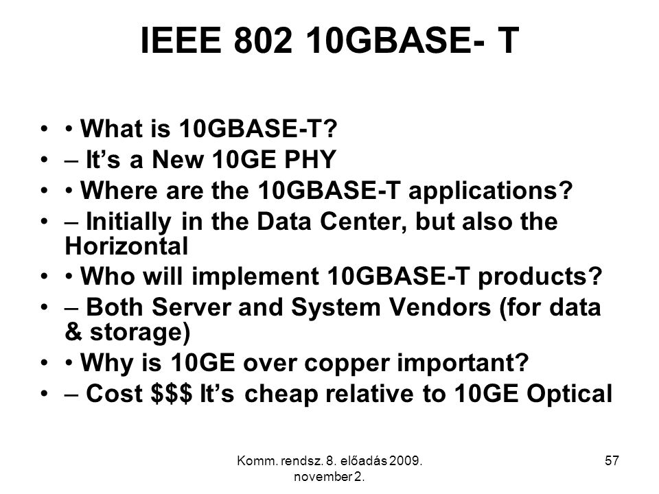 Komm. rendsz. 8. előadás 2009. november 2. 57 IEEE 802 10GBASE- T What is 10GBASE-T? – It's a New 10GE PHY Where are the 10GBASE-T applications? – Ini