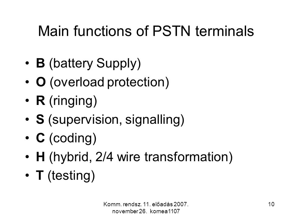 Komm. rendsz. 11. előadás 2007. november 26. komea1107 10 Main functions of PSTN terminals B (battery Supply) O (overload protection) R (ringing) S (s