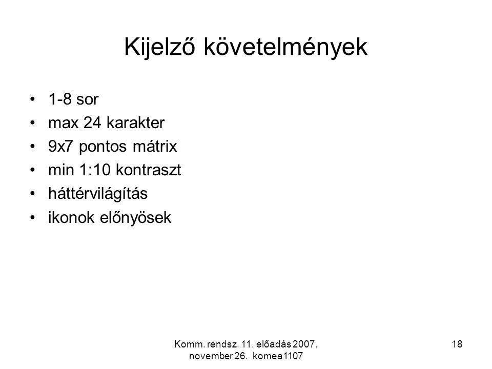 Komm. rendsz. 11. előadás 2007. november 26. komea1107 18 Kijelző követelmények 1-8 sor max 24 karakter 9x7 pontos mátrix min 1:10 kontraszt háttérvil