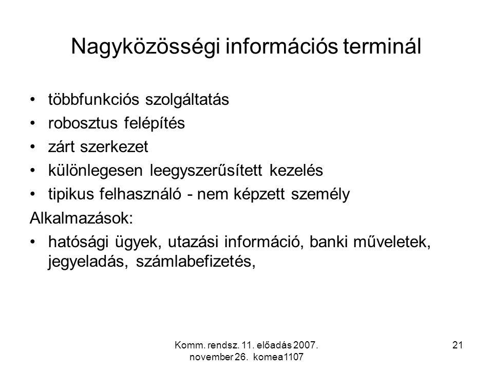 Komm. rendsz. 11. előadás 2007. november 26. komea1107 21 Nagyközösségi információs terminál többfunkciós szolgáltatás robosztus felépítés zárt szerke