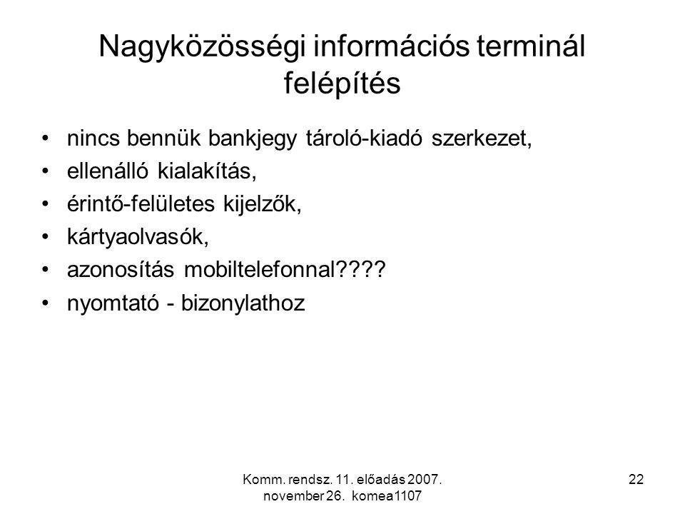 Komm. rendsz. 11. előadás 2007. november 26. komea1107 22 Nagyközösségi információs terminál felépítés nincs bennük bankjegy tároló-kiadó szerkezet, e
