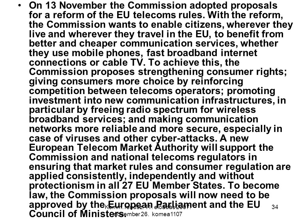 Komm. rendsz. 11. előadás 2007. november 26. komea1107 34 On 13 November the Commission adopted proposals for a reform of the EU telecoms rules. With